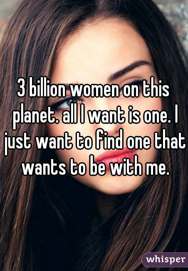 3 billion women on this planet. all I want is one. I just want to find one that wants to be with me.