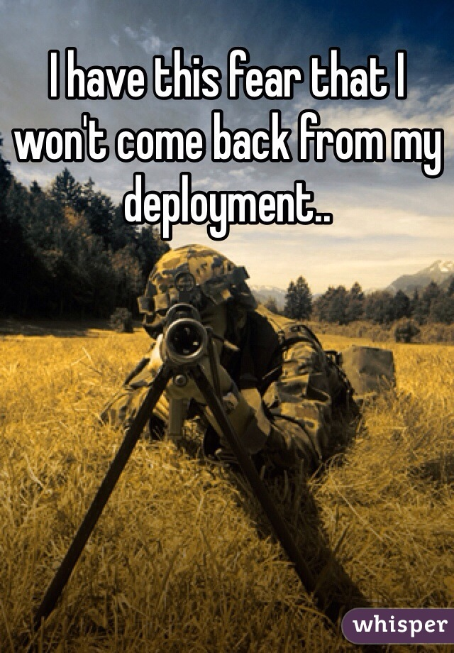 I have this fear that I won't come back from my deployment..