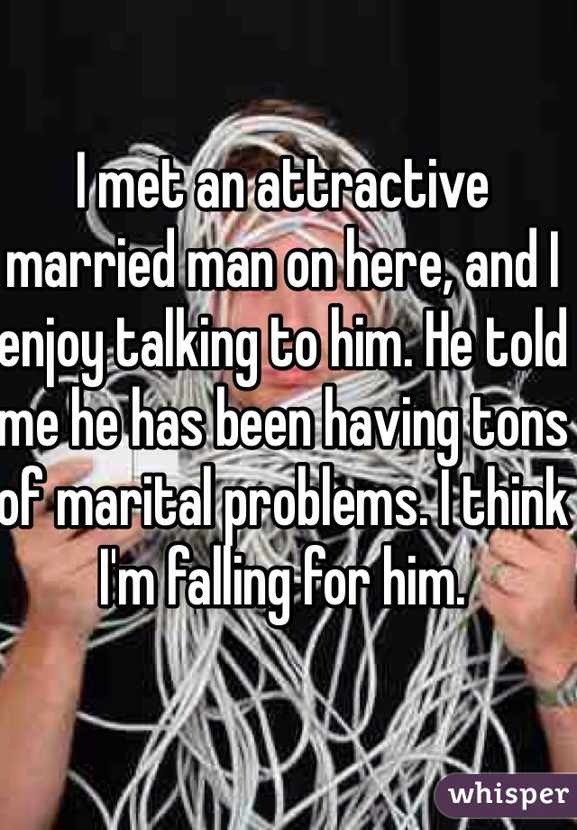 I met an attractive married man on here, and I enjoy talking to him. He told me he has been having tons of marital problems. I think I'm falling for him.