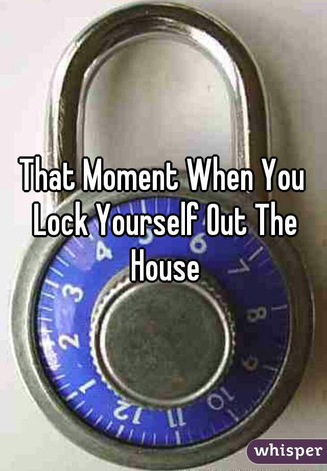 That Moment When You Lock Yourself Out The House