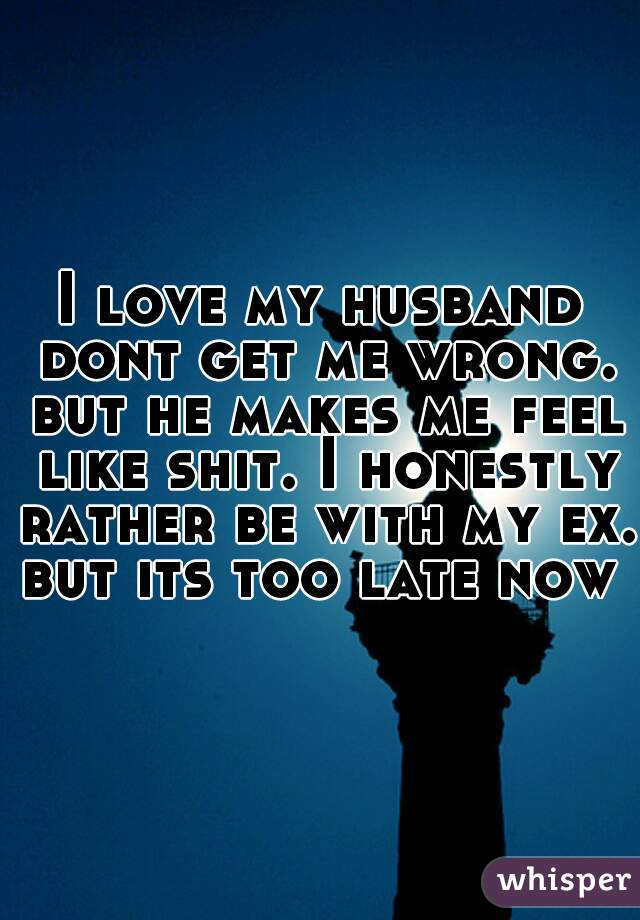 I love my husband dont get me wrong. but he makes me feel like shit. I honestly rather be with my ex. but its too late now