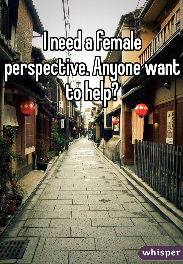 I need a female perspective. Anyone want to help?