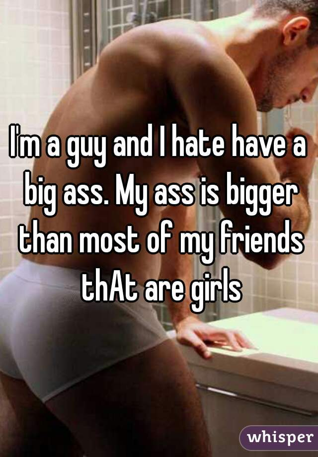 I'm a guy and I hate have a big ass. My ass is bigger than most of my friends thAt are girls