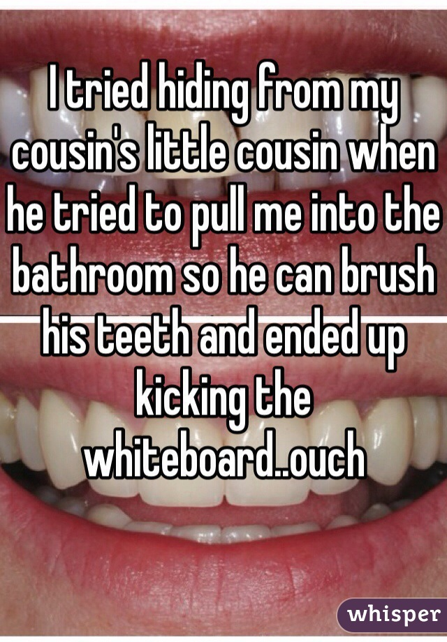 I tried hiding from my cousin's little cousin when he tried to pull me into the bathroom so he can brush his teeth and ended up kicking the whiteboard..ouch