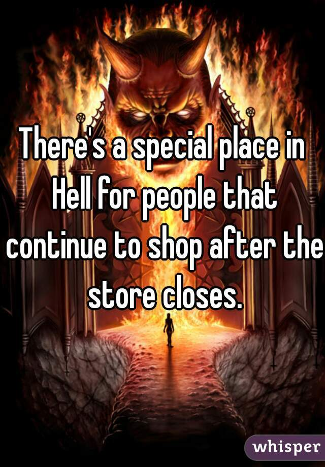 There's a special place in Hell for people that continue to shop after the store closes.
