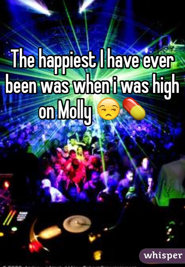 The happiest I have ever been was when i was high on Molly 😒💊