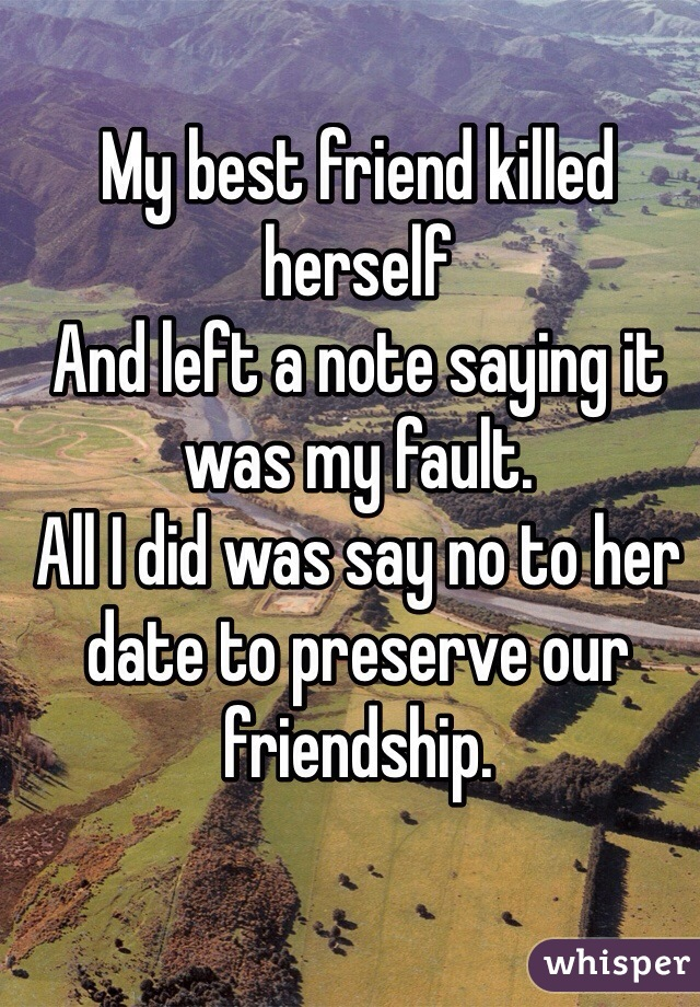 My best friend killed herself  And left a note saying it was my fault.  All I did was say no to her date to preserve our friendship.