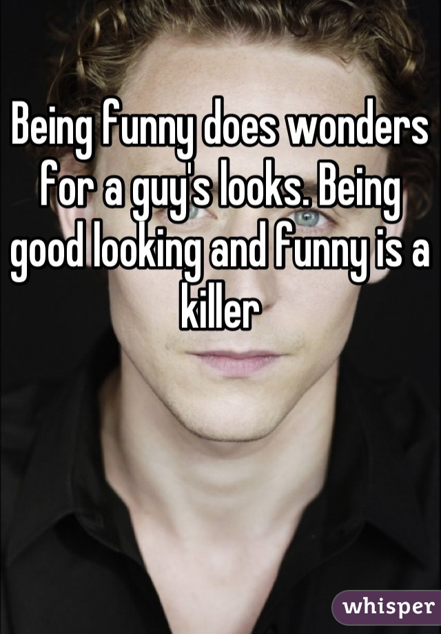 Being funny does wonders for a guy's looks. Being good looking and funny is a killer