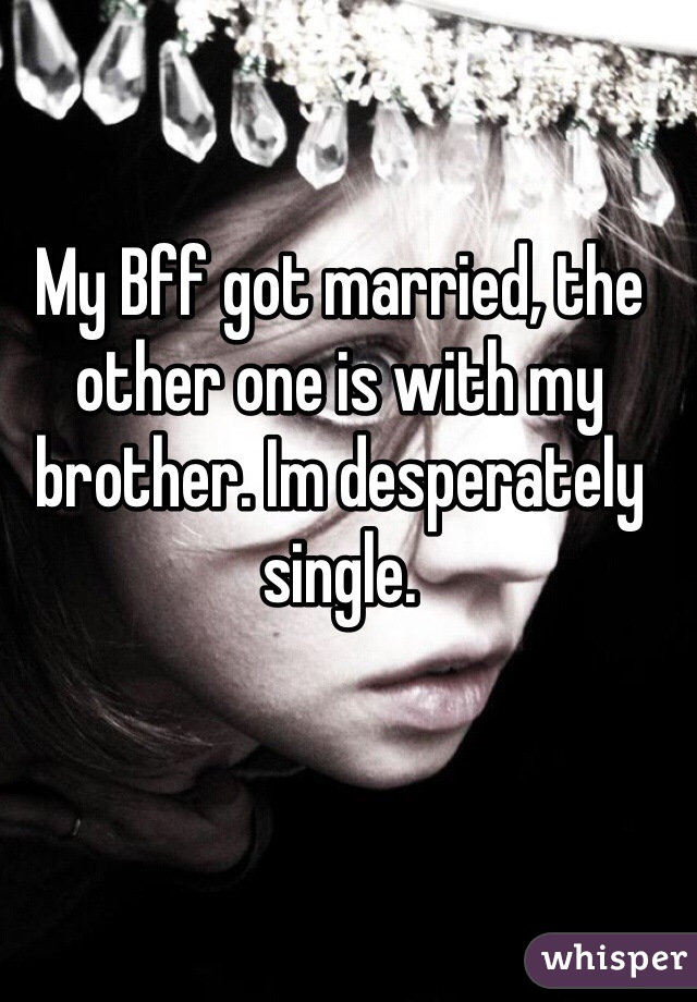 My Bff got married, the other one is with my brother. Im desperately single.