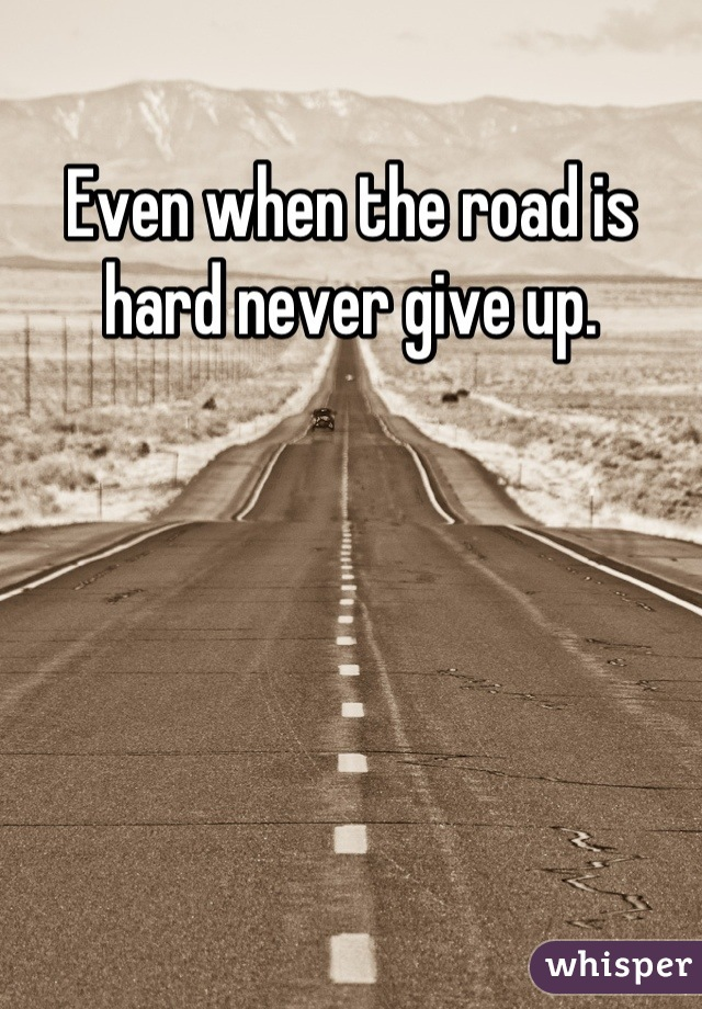 Even when the road is hard never give up.