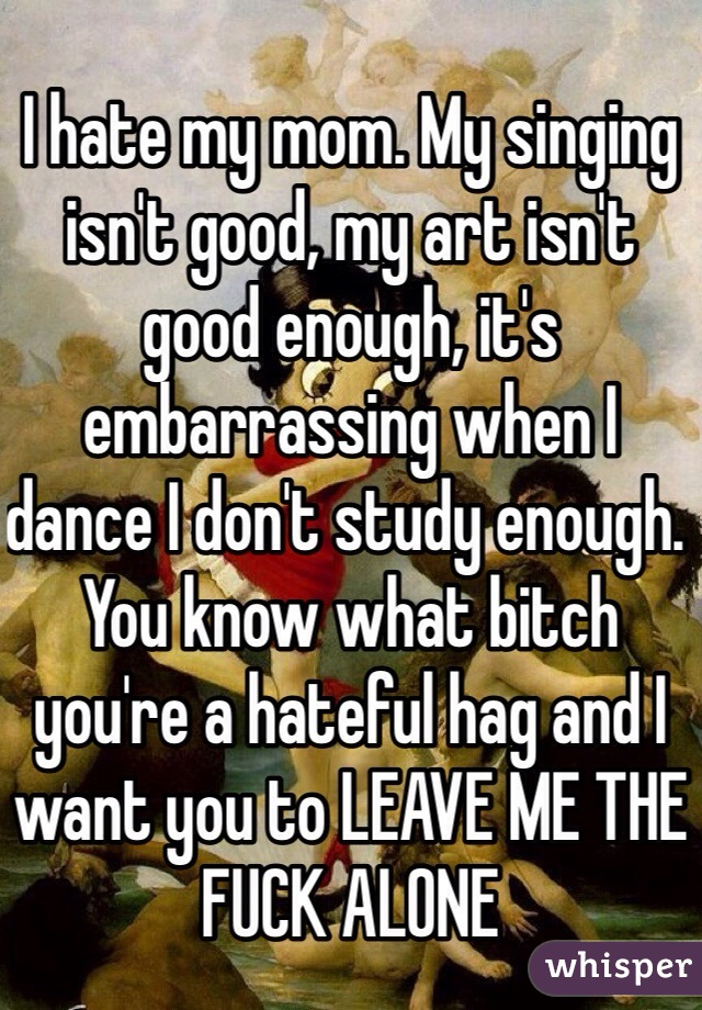 I hate my mom. My singing isn't good, my art isn't good enough, it's embarrassing when I dance I don't study enough. You know what bitch you're a hateful hag and I want you to LEAVE ME THE FUCK ALONE