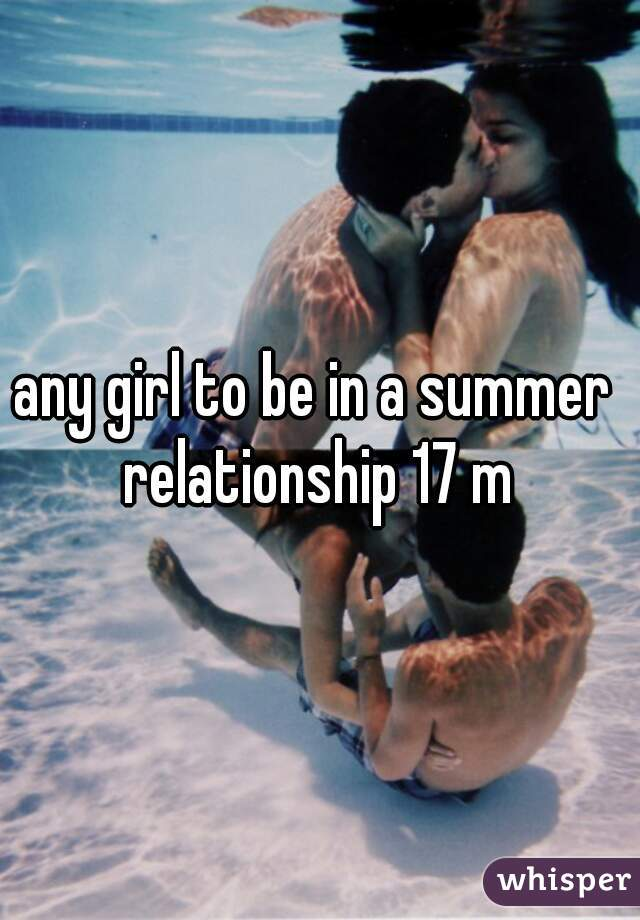 any girl to be in a summer  relationship 17 m