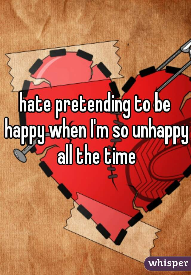hate pretending to be happy when I'm so unhappy all the time