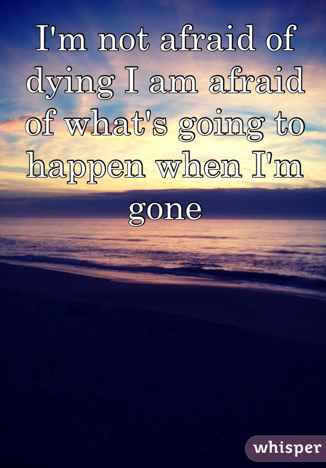 I'm not afraid of dying I am afraid of what's going to happen when I'm gone