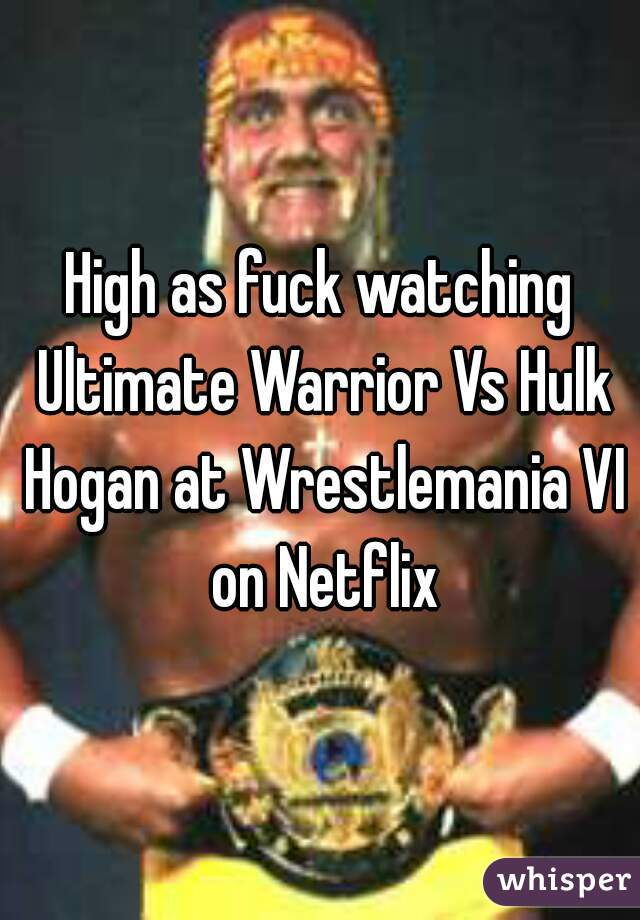 High as fuck watching Ultimate Warrior Vs Hulk Hogan at Wrestlemania VI on Netflix