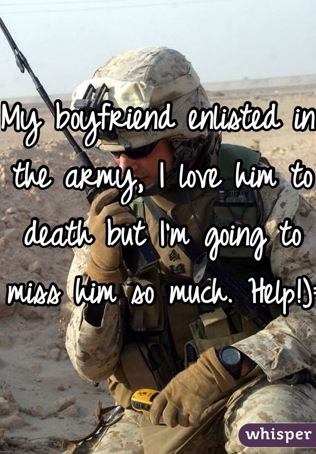 My boyfriend enlisted in the army, I love him to death but I'm going to miss him so much. Help!):