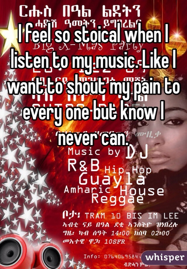 I feel so stoical when I listen to my music. Like I want to shout my pain to every one but know I never can.
