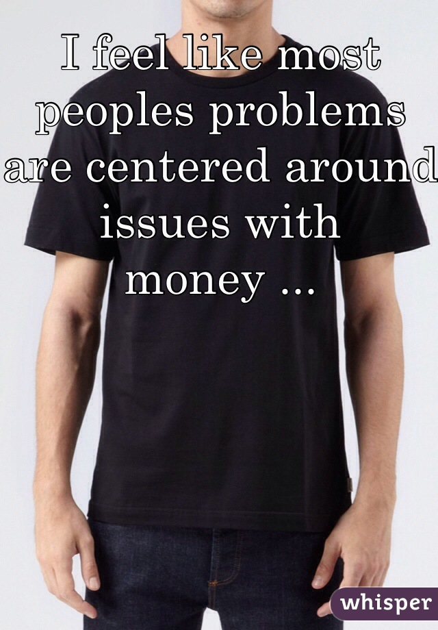 I feel like most peoples problems are centered around issues with money ...