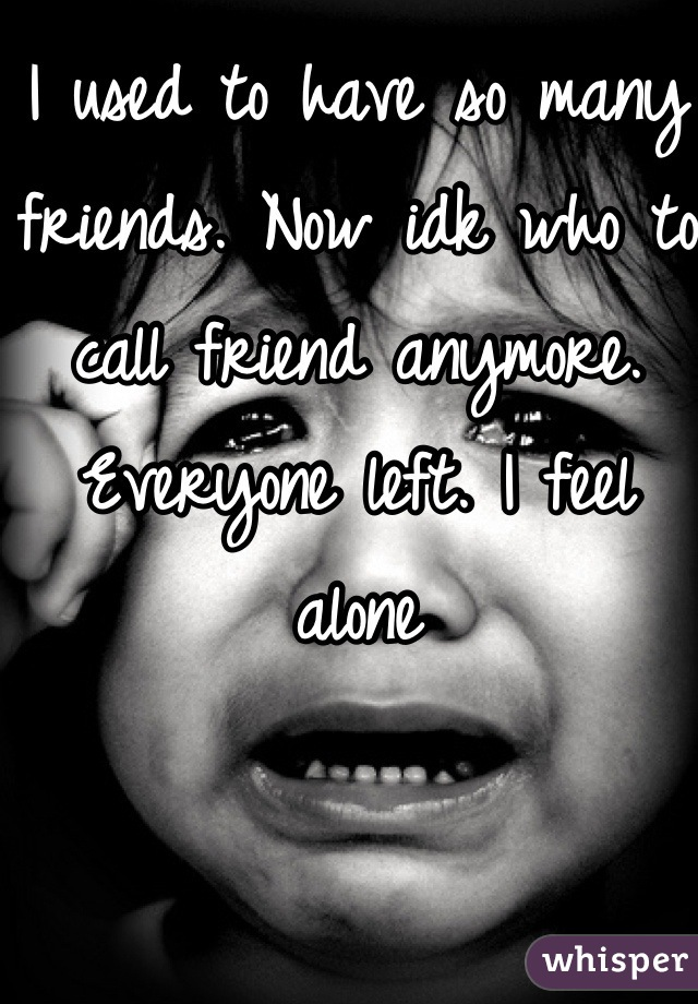 I used to have so many friends. Now idk who to call friend anymore. Everyone left. I feel alone