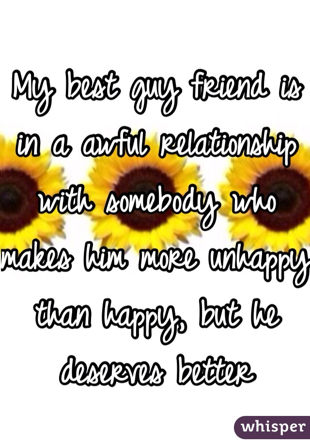 My best guy friend is in a awful relationship with somebody who makes him more unhappy than happy, but he deserves better