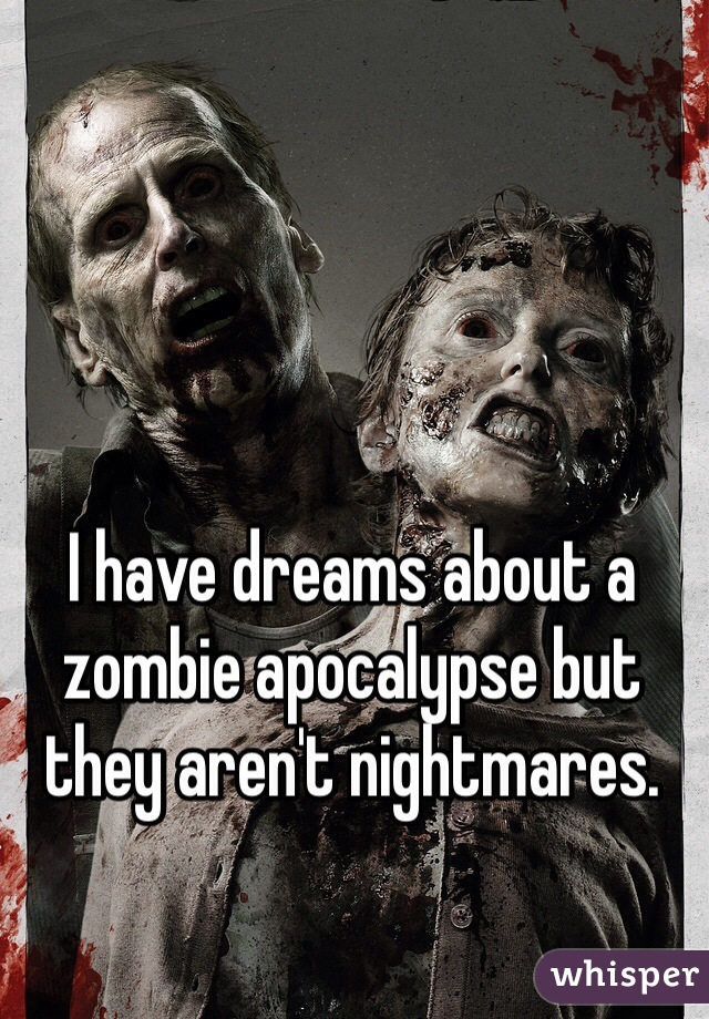 I have dreams about a zombie apocalypse but they aren't nightmares.
