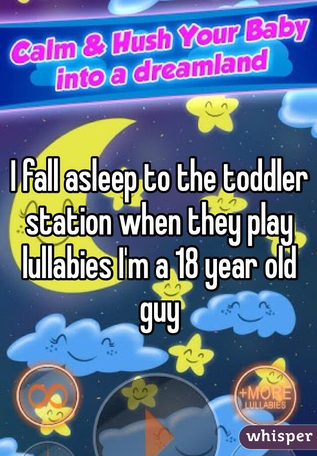 I fall asleep to the toddler station when they play lullabies I'm a 18 year old guy