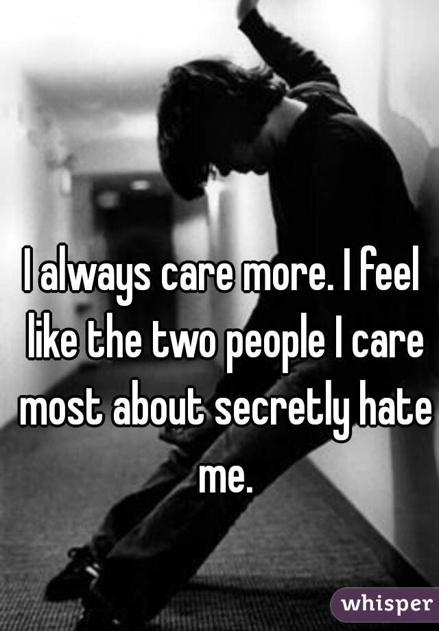 I always care more. I feel like the two people I care most about secretly hate me.
