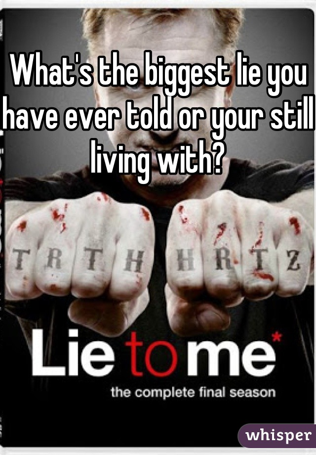 What's the biggest lie you have ever told or your still living with?