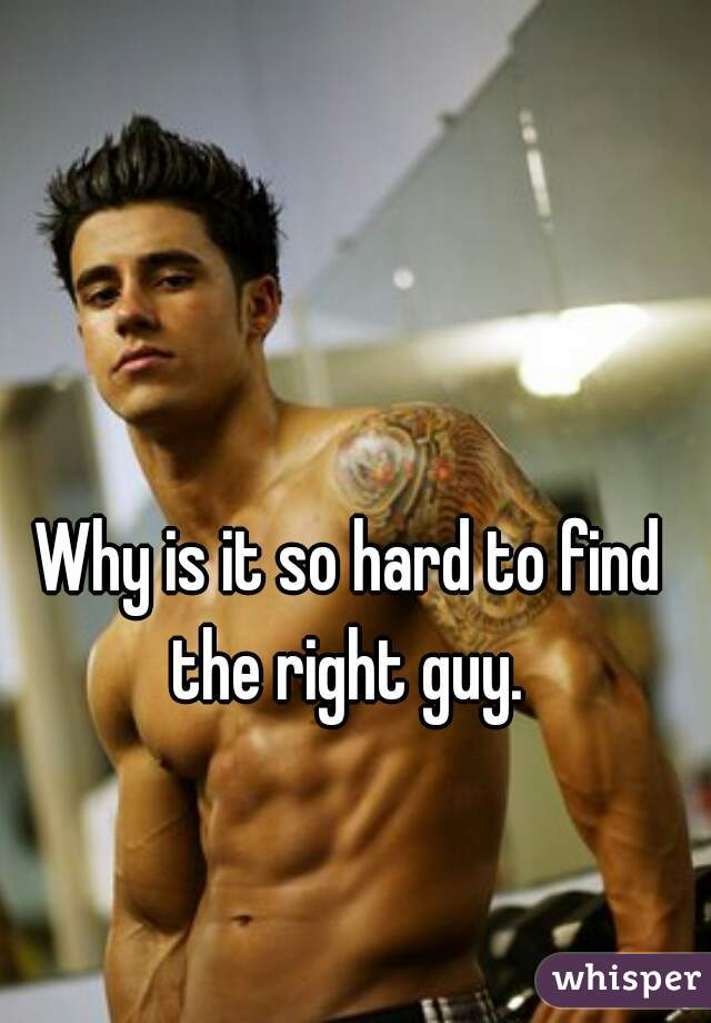 Why is it so hard to find the right guy.