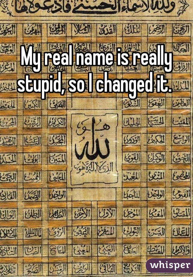 My real name is really stupid, so I changed it.