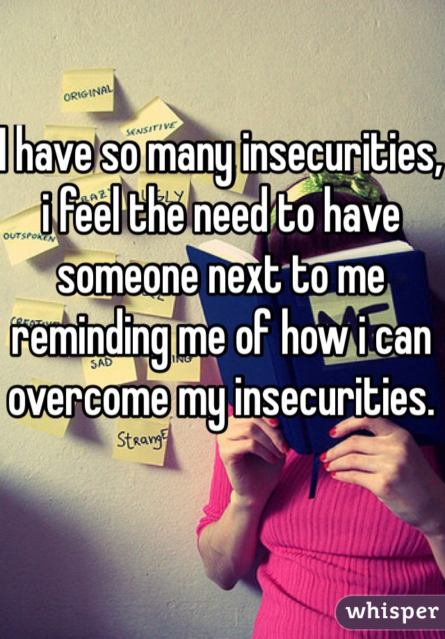 I have so many insecurities, i feel the need to have someone next to me reminding me of how i can overcome my insecurities.