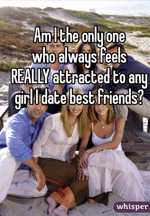Am I the only one who always feels REALLY attracted to any girl I date best friends?