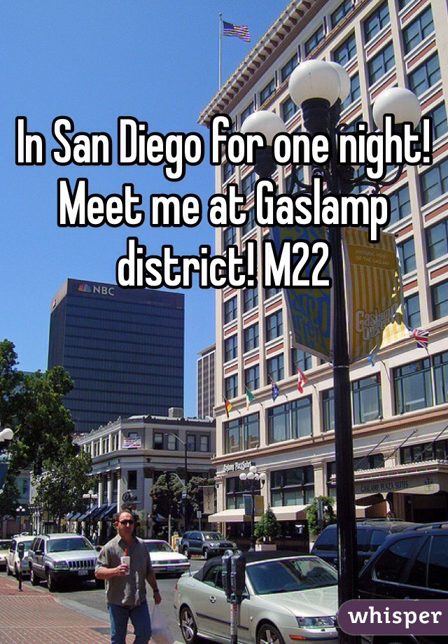 In San Diego for one night! Meet me at Gaslamp district! M22