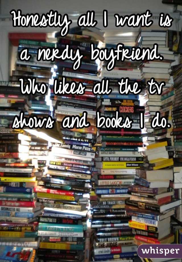 Honestly all I want is a nerdy boyfriend. Who likes all the tv shows and books I do.