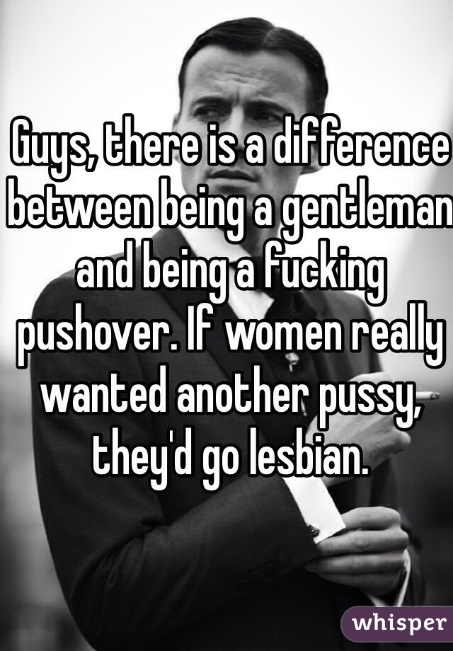 Guys, there is a difference between being a gentleman and being a fucking pushover. If women really wanted another pussy, they'd go lesbian.