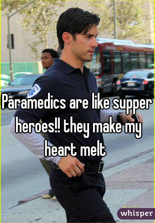 Paramedics are like supper heroes!! they make my heart melt