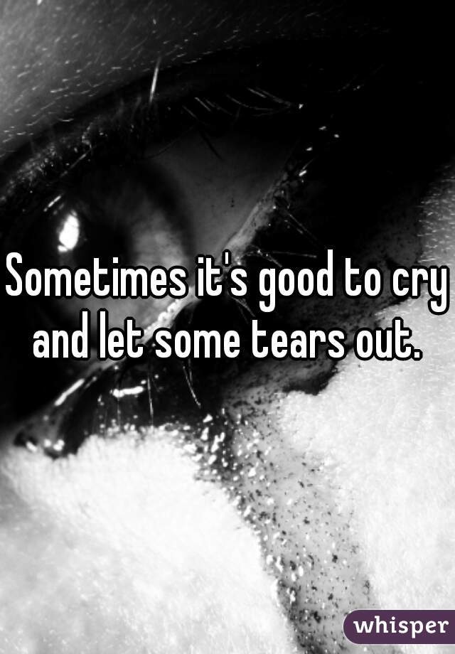 Sometimes it's good to cry and let some tears out.