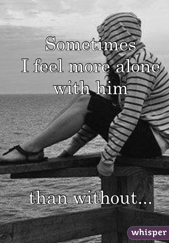 Sometimes  I feel more alone with him        than without...