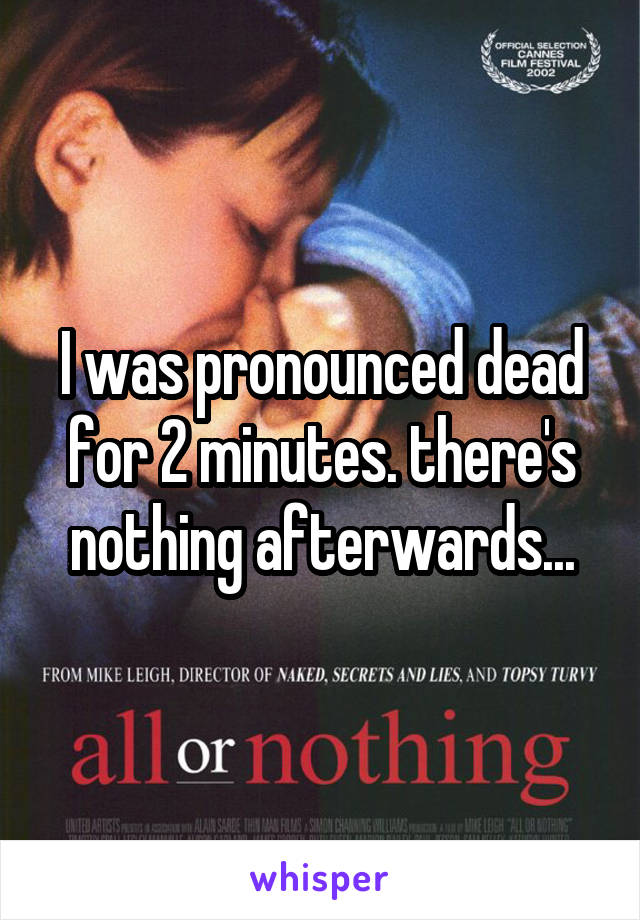 I was pronounced dead for 2 minutes. there's nothing afterwards...