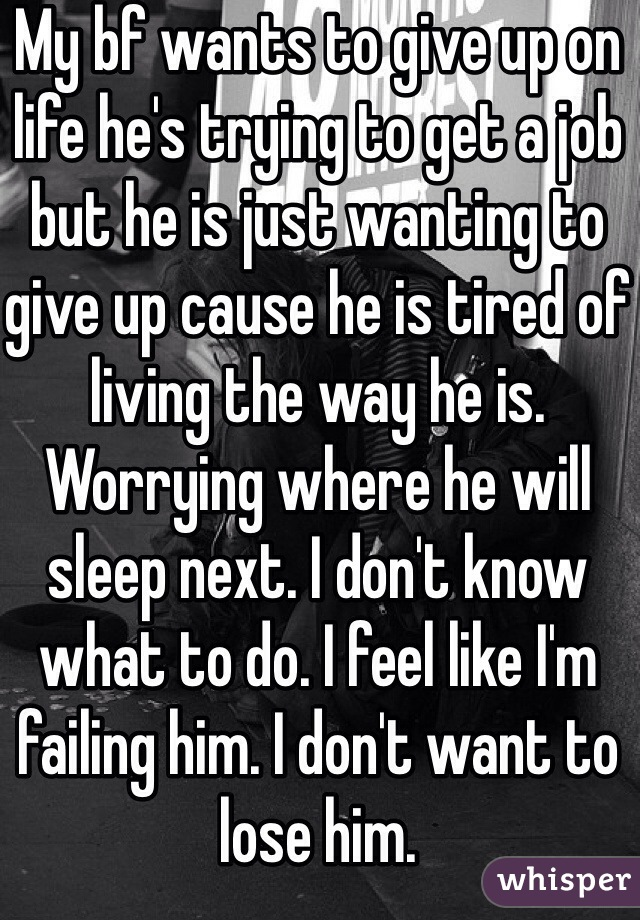 My bf wants to give up on life he's trying to get a job but he is just wanting to give up cause he is tired of living the way he is. Worrying where he will sleep next. I don't know what to do. I feel like I'm failing him. I don't want to lose him.