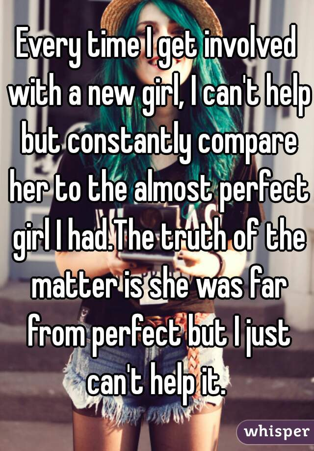Every time I get involved with a new girl, I can't help but constantly compare her to the almost perfect girl I had.The truth of the matter is she was far from perfect but I just can't help it.