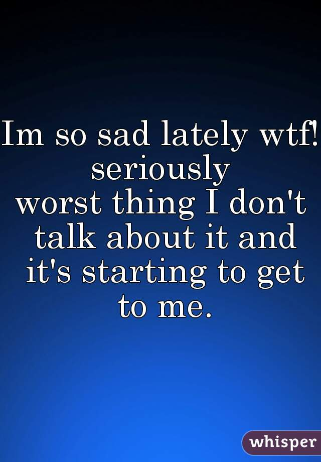 Im so sad lately wtf!  seriously worst thing I don't talk about it and it's starting to get to me.