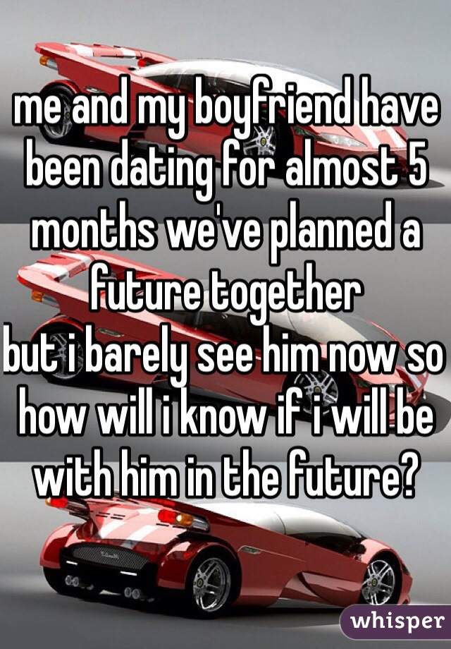 me and my boyfriend have been dating for almost 5 months we've planned a future together  but i barely see him now so how will i know if i will be with him in the future?
