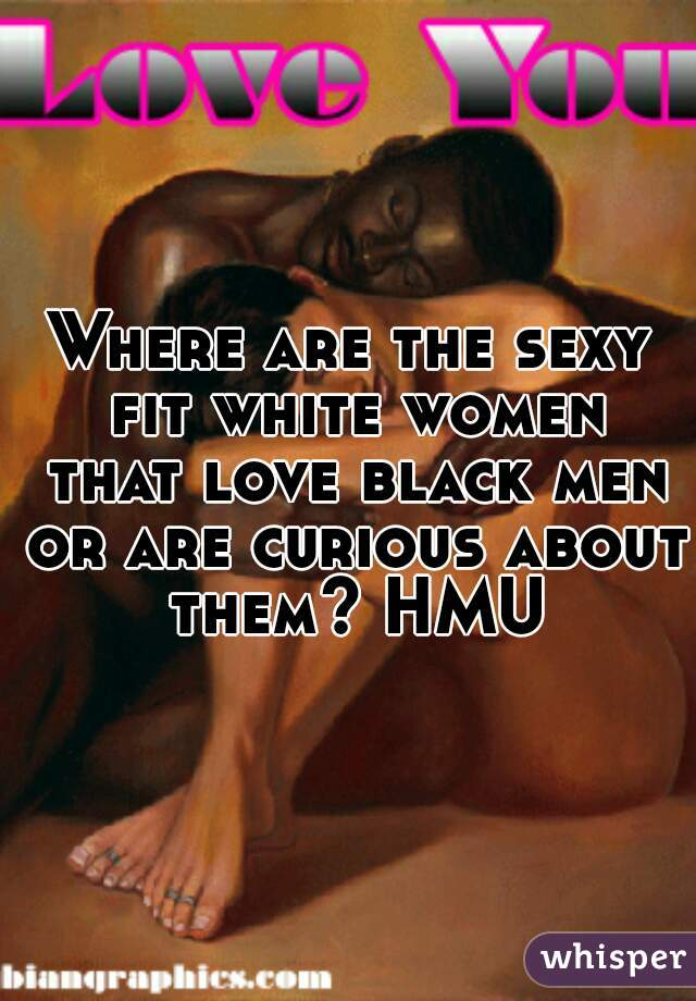 Where are the sexy fit white women that love black men or are curious about them? HMU