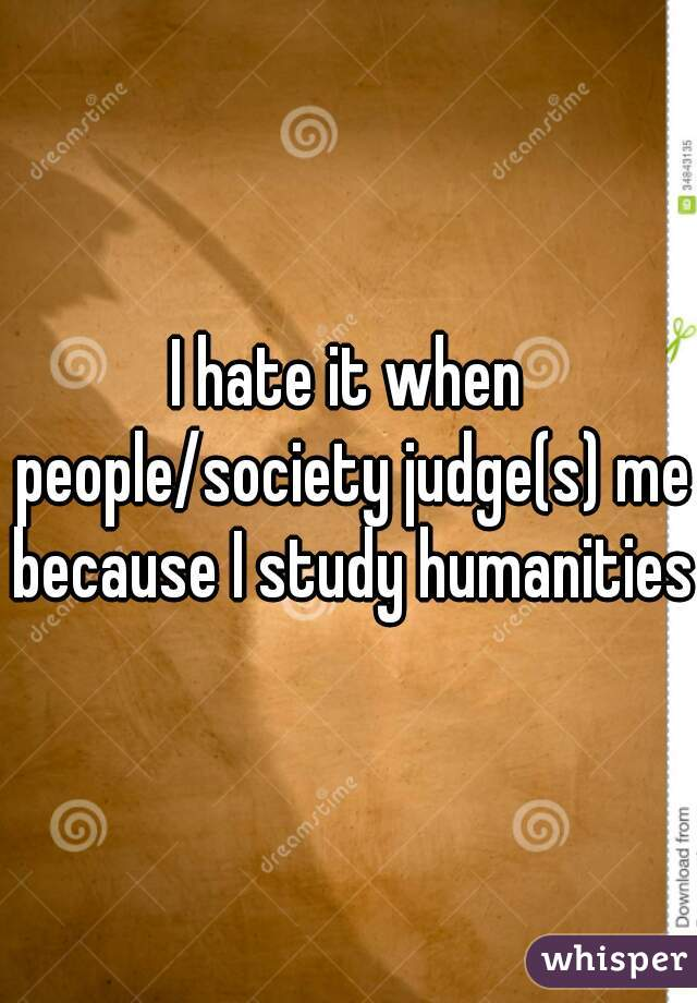 I hate it when people/society judge(s) me because I study humanities
