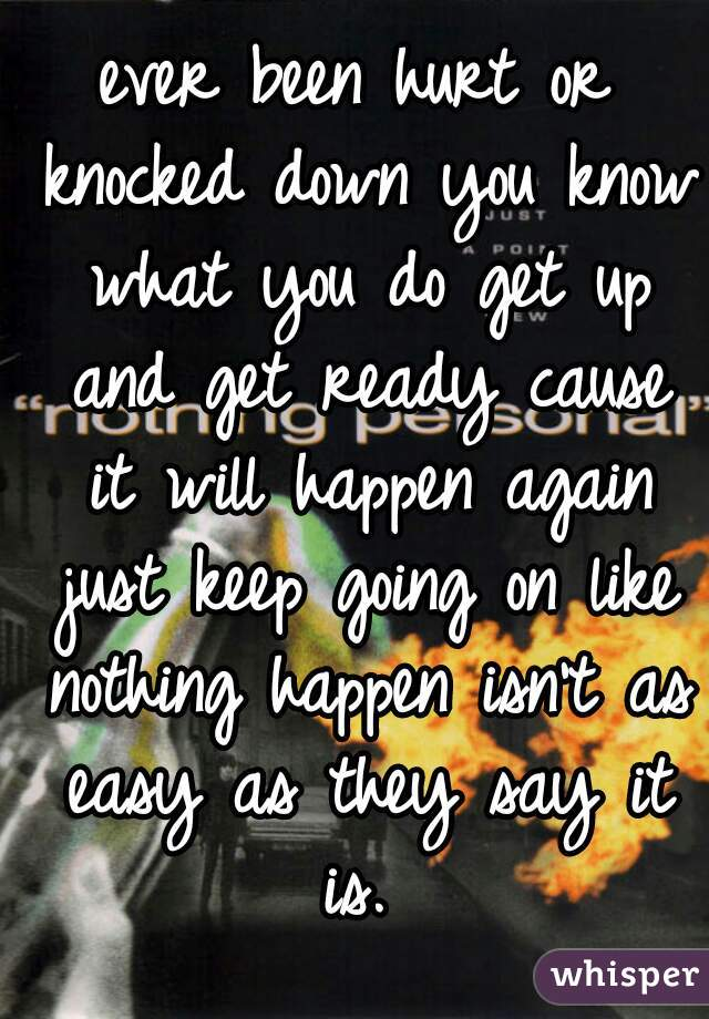 ever been hurt or knocked down you know what you do get up and get ready cause it will happen again just keep going on like nothing happen isn't as easy as they say it is.