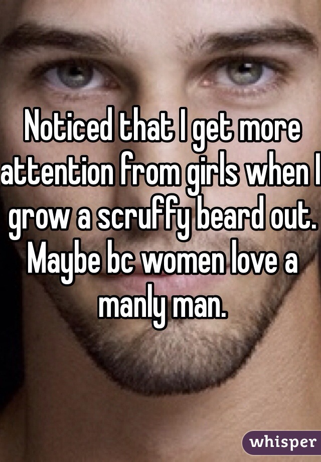 Noticed that I get more attention from girls when I grow a scruffy beard out. Maybe bc women love a manly man.