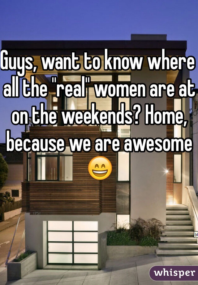 "Guys, want to know where all the ""real"" women are at on the weekends? Home, because we are awesome  😄"