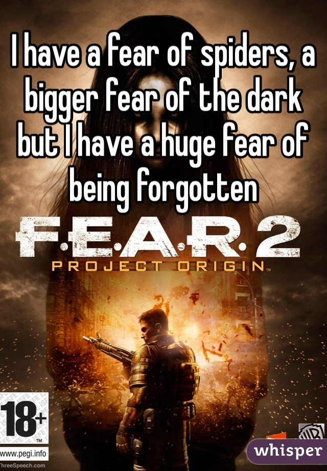 I have a fear of spiders, a bigger fear of the dark but I have a huge fear of being forgotten