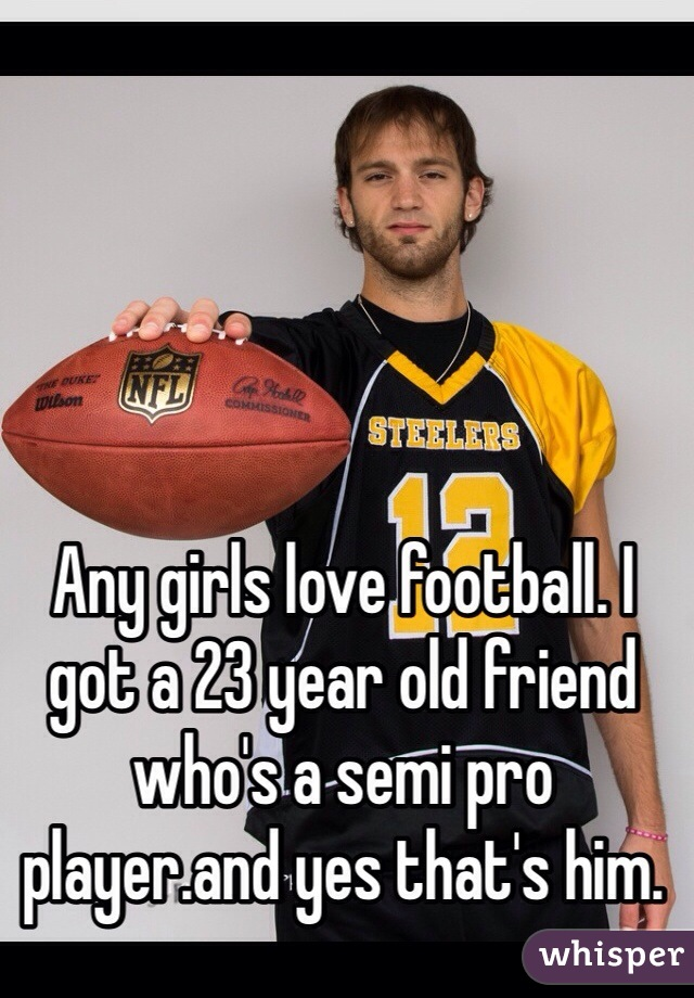 Any girls love football. I got a 23 year old friend who's a semi pro player.and yes that's him.